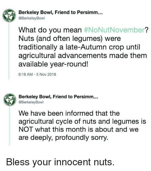Memes, Sorry, and Mean: Berkeley Bowl, Friend to Persimm...  @BerkeleyBowl  What do you mean #NoNutNovember?  Nuts (and often legumes) were  traditionally a late-Autumn crop until  agricultural advancements made them  available year-round!  8:18 AM 5 Nov 2018  Berkeley Bowl, Friend to Persimm...  @BerkeleyBowl  We have been informed that the  agricultural cycle of nuts and legumes is  NOT what this month is about and we  are deeply, profoundly sorry. Bless your innocent nuts.