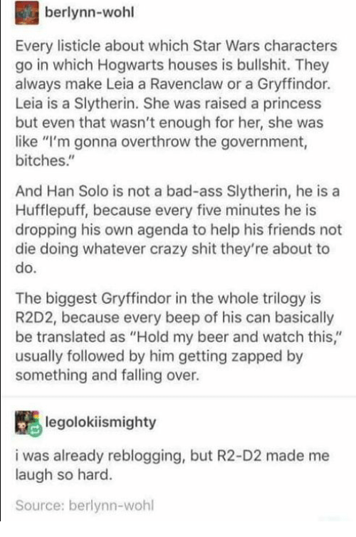 """Hold My Beer And Watch This: berlynn-wohl  Every listicle about which Star Wars characters  go in which Hogwarts houses is bullshit. They  always make Leia a Ravenclaw or a Gryffindor.  Leia is a Slytherin. She was raised a princess  but even that wasn't enough for her, she was  like """"I'm gonna overthrow the government,  bitches.""""  And Han Solo is not a bad-ass Slytherin, he is a  Hufflepuff, because every five minutes he is  dropping his own agenda to help his friends not  die doing whatever crazy shit they're about to  do  The biggest Gryffindor in the whole trilogy is  R2D2, because every beep of his can basically  be translated as """"Hold my beer and watch this,""""  usually followed by him getting zapped by  something and falling over.  legolokiismighty  i was already reblogging, but R2-D2 made me  laugh so hard.  Source: berlynn-wohl"""