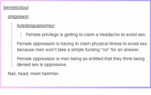"""Female Privilege: berneticsoul:  omgoswin:  kylesbogusjourney:  Female privilege is getting to claim a headache to avoid sex.  Female oppression is having to claim physical illness to avoid sex  because men won't take a simple fucking """"no"""" for an answer.  Female oppression is men being so entitled that they think being  denied sex is oppressive.  Nail, head, meet hammer."""