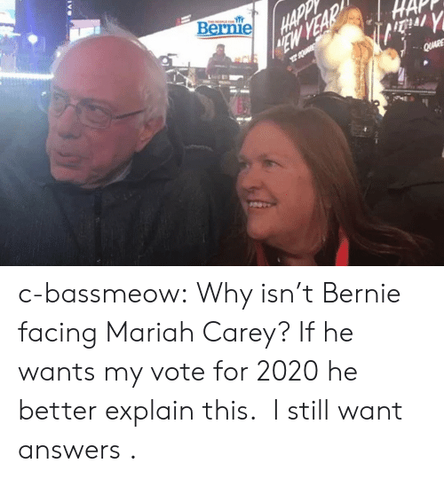 Bernie: Bernie c-bassmeow:  Why isn't Bernie facing Mariah Carey? If he wants my vote for 2020 he better explain this.   I still want answers .