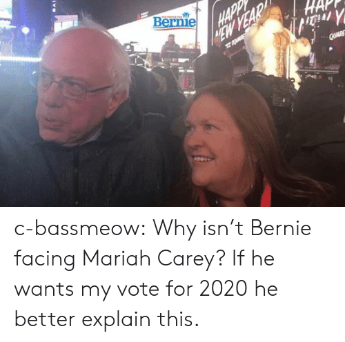 Vote For: Bernie c-bassmeow:  Why isn't Bernie facing Mariah Carey? If he wants my vote for 2020 he better explain this.