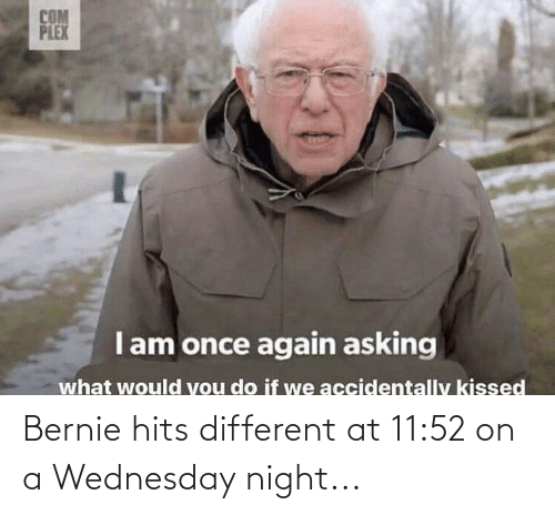 Wednesday: Bernie hits different at 11:52 on a Wednesday night...