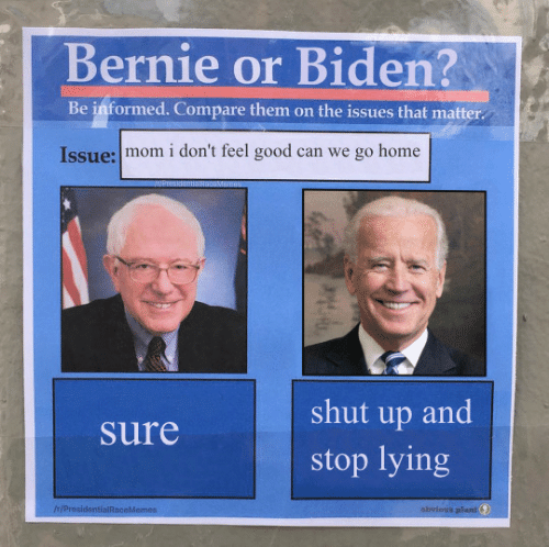 Bernie: Bernie or Biden?  Be informed. Compare them on the issues that matter  Issue: mom i don't feel good can we go home  shut up and  Sure  stop lying  IH/ProsidentialRaceMemes  obvious plant