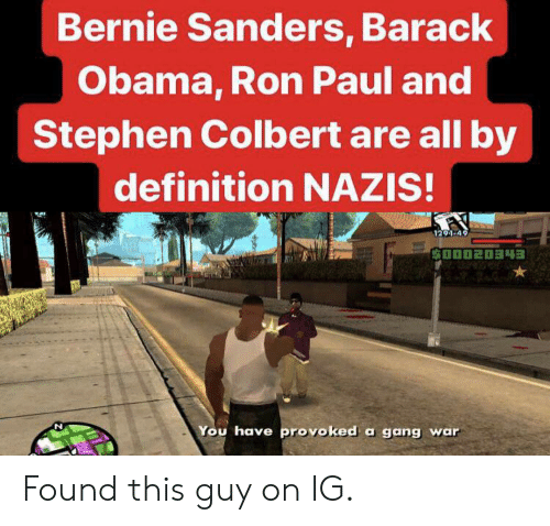Bernie Sanders, Obama, and Stephen: Bernie Sanders, Barack  Obama, Ron Paul and  Stephen Colbert are all by  definition NAZIS!  1291-49  D020343  You have provoked a gang war Found this guy on IG.