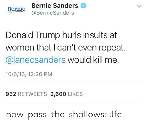 600 Likes: Bernie Sanders  Bernie  @BernieSanders  Donald Trump hurls insults at  women that I can't even repeat.  @janeosanders would kill me.  10/6/16, 12:26 PM  952 RETWEETS 2,600 LIKES now-pass-the-shallows:  Jfc
