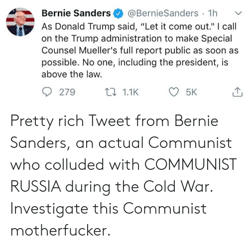 """Bernie Sanders, Donald Trump, and Soon...: Bernie Sanders@BernieSanders 1h  As Donald Trump said, """"Let it come out."""" I call  on the Trump administration to make Special  Counsel Mueller's full report public as soon as  possible. No one, including the president, is  above the law.  279  t1.1K  5K Pretty rich Tweet from Bernie Sanders, an actual Communist who colluded with COMMUNIST RUSSIA during the Cold War. Investigate this Communist motherfucker."""