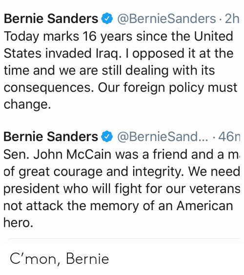 Bernie Sanders, American, and Integrity: Bernie Sanders @BernieSanders 2h  Today marks 16 years since the United  States invaded Iraq. I opposed it at the  time and we are still dealing with its  consequences. Our foreign policy must  change  Bernie Sanders@BernieSand... .46n  Sen. John McCain was a friend and a m  of great courage and integrity. We need  president who will fight for our veterans  not attack the memory of an American  hero C'mon, Bernie