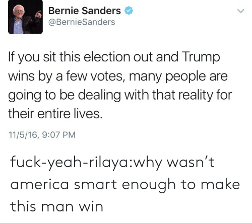 America, Bernie Sanders, and Tumblr: Bernie Sanders  @BernieSanders  If you sit this election out and Trump  wins by a few votes, many people are  going to be dealing with that reality for  their entire lives.  11/5/16, 9:07 PM fuck-yeah-rilaya:why wasn't america smart enough to make this man win