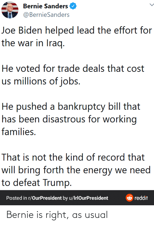 Bernie Sanders: Bernie Sanders  @BernieSanders  Joe Biden helped lead the effort for  the war in Iraq.  He voted for trade deals that cost  us millions of jobs.  He pushed a bankruptcy bill that  has been disastrous for working  families.  That is not the kind of record that  will bring forth the energy we need  to defeat Trump.  & reddit  Posted in r/OurPresident by u/IrlOurPresident Bernie is right, as usual