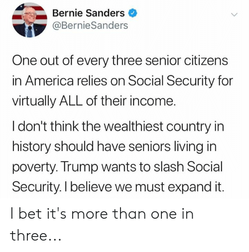 America, Bernie Sanders, and I Bet: Bernie Sanders  @BernieSanders  One out of every three senior citizens  in America relies on Social Security for  virtually ALL of their income  I don't think the wealthiest country in  history should have seniors living in  poverty. Trump wants to slash Social  Security. I believe we must expand it. I bet it's more than one in three...