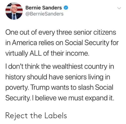 America, Bernie Sanders, and History: Bernie Sanders  @BernieSanders  One out of every three senior citizens  in America relies on Social Security for  virtually ALL of their income.  I don't think the wealthiest country in  history should have seniors living in  poverty. Trump wants to slash Social  Security. I believe we must expand it. Reject the Labels