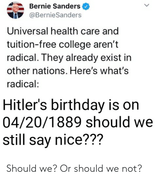 Bernie Sanders: Bernie Sanders  @BernieSanders  Universal health care and  tuition-free college aren't  radical. They already exist in  other nations. Here's what's  radical:  Hitler's birthday is on  04/20/1889 should we  still say nice??? Should we? Or should we not?