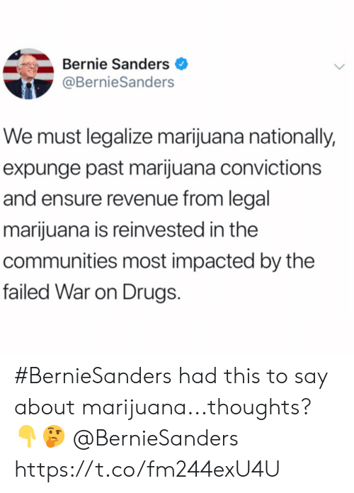 Bernie: Bernie Sanders  @BernieSanders  We must legalize marijuana nationally,  expunge past marijuana convictions  and ensure revenue from legal  marijuana is reinvested in the  communities most impacted by the  failed War on Drugs #BernieSanders had this to say about marijuana...thoughts? 👇🤔 @BernieSanders https://t.co/fm244exU4U