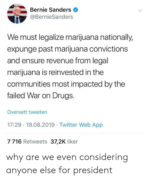 Bernie: Bernie Sanders  @BernieSanders  We must legalize marijuana nationally,  expunge past marijuana convictions  and ensure revenue from legal  marijuana is reinvested in the  communities most impacted by the  failed War on Drugs.  Oversett tweeten  17:29 18.08.2019 Twitter Web App  7716 Retweets 37,2K liker why are we even considering anyone else for president