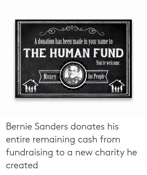 Bernie Sanders: Bernie Sanders donates his entire remaining cash from fundraising to a new charity he created