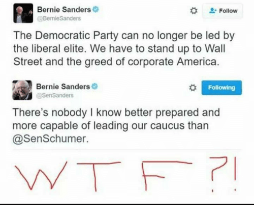 caucuses: Bernie Sanders  Follow  Bernie Sanders  The Democratic Party can no longer be led by  the liberal elite. We have to stand up to Wall  Street and the greed of corporate America.  Bernie Sanders  o l Following  @Sen Sanders  There's nobody I know better prepared and  more capable of leading our caucus than  @Sen Schumer.