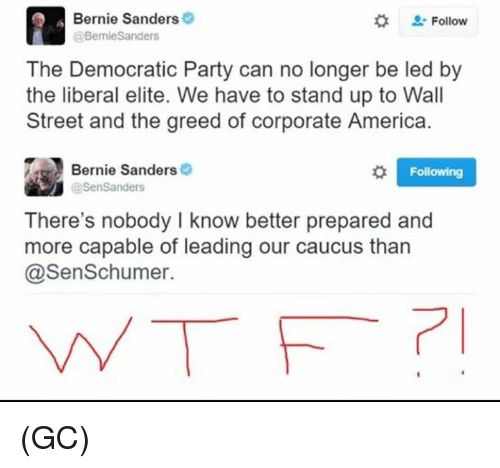 caucuses: Bernie Sanders  Follow  @BernieSanders  The Democratic Party can no longer be led by  the liberal elite. We have to stand up to Wall  Street and the greed of corporate America.  Bernie Sanders  o Following  @Sen Sanders  There's nobody I know better prepared and  more capable of leading our caucus than  @Sen Schumer. (GC)