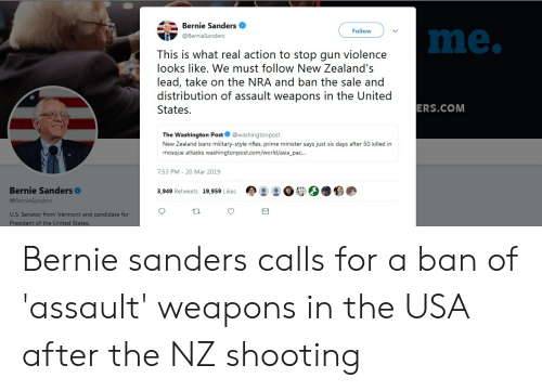 Bernie Sanders, New Zealand, and United: Bernie Sanders  Follow  me.  @BernieSanders  This is what real action to stop gun violence  looks like. We must follow New Zealand's  lead, take on the NRA and ban the sale and  distribution of assault weapons in the United  States.  ERS.COM  The Washington Post @washingtonp  New Zealand bans military-style rifles, prime minister says just six days after 50 killed in  mosque attacks washingtonpost.com/world/asia_pac...  7:53 PM- 20 Mar 2019  Bernie Sanders  @BernieSanders  3,949 Retweets 19,959 Likes  U.S. Senator from Vermont and candidate for  President of the United States Bernie sanders calls for a ban of 'assault' weapons in the USA after the NZ shooting