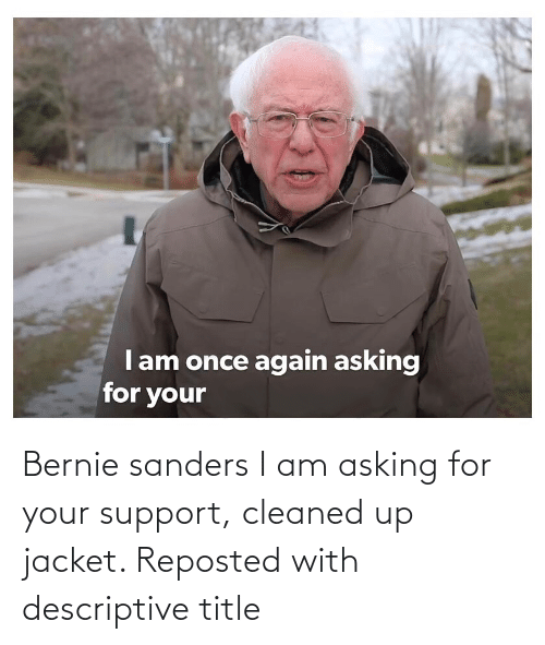 Bernie Sanders: Bernie sanders I am asking for your support, cleaned up jacket. Reposted with descriptive title