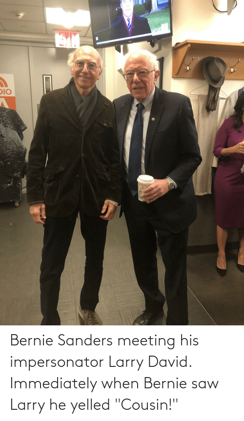 "Bernie Sanders: Bernie Sanders meeting his impersonator Larry David. Immediately when Bernie saw Larry he yelled ""Cousin!"""