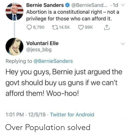 Android, Bernie Sanders, and Guns: Bernie Sanders O @BernieSand... · 1d  Abortion is a constitutional right- not a  privilege for those who can afford it.  6,790 17 14.5K  O 99K  Voluntari Elle  @jess_bbg  Replying to @BernieSanders  Hey you guys, Bernie just argued the  govt should buy us guns if we can't  afford them! Woo-hoo!  1:01 PM · 12/5/19 · Twitter for Android Over Population solved