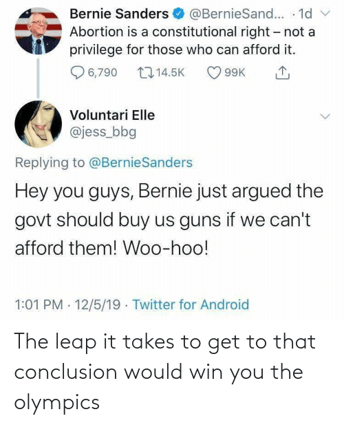 Android, Bernie Sanders, and Guns: Bernie Sanders O @BernieSand... - 1d  Abortion is a constitutional right - not a  privilege for those who can afford it.  v  2714.5K  6,790  99K  Voluntari Elle  @jess_bbg  Replying to @BernieSanders  Hey you guys, Bernie just argued the  govt should buy us guns if we can't  afford them! Woo-hoo!  1:01 PM · 12/5/19 · Twitter for Android The leap it takes to get to that conclusion would win you the olympics