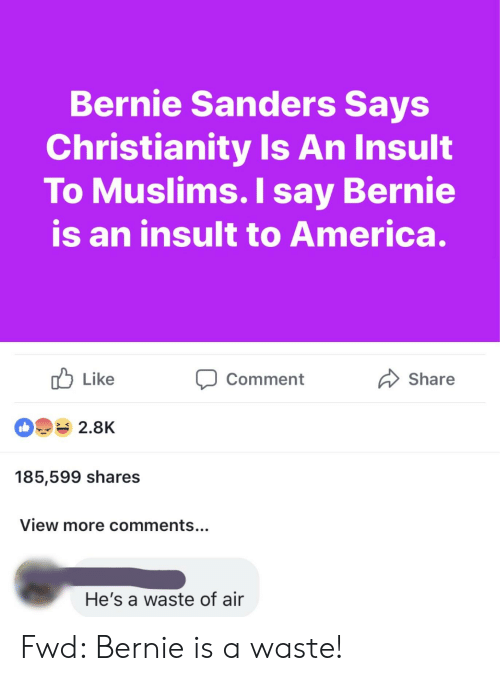 America, Bernie Sanders, and Christianity: Bernie Sanders Says  Christianity Is An Insult  To Muslims. I say Bernie  is an insult to America.  Like  2.8K  185,599 shares  View more comments...  Share  Comment  He's a waste of air Fwd: Bernie is a waste!