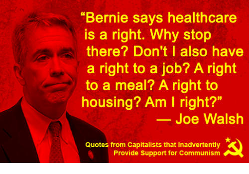 "Quotes, Communism, and Bernie: ""Bernie says healthcare  is a right. Why stop  there? Don't I also have  a right to a job? A right  to a meal? A right to  housing? Am I right?""  Joe Walsh  Quotes from Capitalists that Inadvertently  Provide Support for Communism"