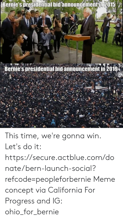 Bid: Bernie's presidential bid announcementin 2015  Bernie's presidential bid announcement in 2019 This time, we're gonna win.  Let's do it: https://secure.actblue.com/donate/bern-launch-social?refcode=peopleforbernie  Meme concept via California For Progress and  IG: ohio_for_bernie