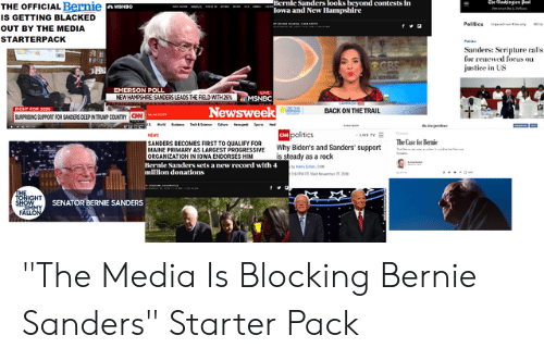 """Bernie Sanders, News, and Politics: Bernle Sanders looks beyond contests In  lowa and New Hlampshire  te aingen pet  THE OFFICIAL Bernie  IS GETTING BLACKED  A MENBO  Politios  OUT BY THE MEDIA  STARTERPACK  Sanders: Scripture calls  for reuewed focus ou  justice in US  OCBS  EMERSON POLL  NEW HAMPSHRE SANDERS LEADS THE FIELD WITH 2%  UVE  MSNBC  Newsweek  LIGHT FOR 20a0  BACK ON THE TRAIL  SURPRISING SUPPORT FOR SANDERS DEEP IN TRUNP COUNTRY CN  Ow politics  Why Biden's and Sanders' support  is steady as a rock  NEWS  SANDERS BECOMES FIRST TO QUALIFY FOR  MAINE PRIMARY AS LARGEST PROGRESSIVE  ORGANIZATION IN IOWA ENDORSES HIM  The Case for Bernie  Bernie Sanders sets a new record with 4  million donations  ....n  MedNeerer M  ДНЕ  JONIGHT  SHOW  SENATOR BERNIE SANDERS  FĂLLON """"The Media Is Blocking Bernie Sanders"""" Starter Pack"""