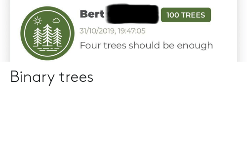 binary: Bert  00 TREES  31/10/2019, 19:47:05  Four trees should be enough Binary trees
