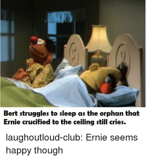 Crucified: Bert struggles to sleep as the orphan that  Ernie crucified to the ceiling still cries. laughoutloud-club:  Ernie seems happy though