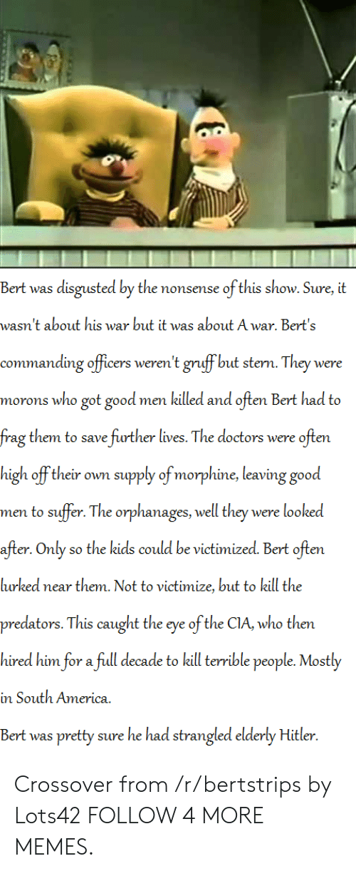 stern: Bert was disgusted by the nonsense ofthis show. Sure, it  wasn't about his war but it was about A war. Bert's  -commanding officers weren't gruff but stern. They we  re  got good men killed and often Bert had to  morons who  frag them to save further lives. The doctors were often  supply of morphine, leaving good  high off their own  men to suffer. The orphanages, well they were looked  after. Only so the kids could be victimized. Bert often  lurked near them. Not to victimize, but to kill the  predators. This caught the eye of the CIA, who then  hired him for a full decade to kill terrible people. Mostly  in South America  Bert was pretty sure he had strangled elderly Hitler Crossover from /r/bertstrips by Lots42 FOLLOW 4 MORE MEMES.