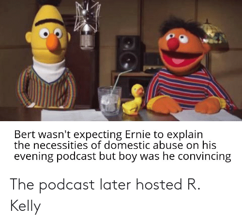 R. Kelly, Bertstrips, and Boy: Bert wasn't expecting Ernie to explain  the necessities of domestic abuse on his  evening podcast but boy was he convincing The podcast later hosted R. Kelly