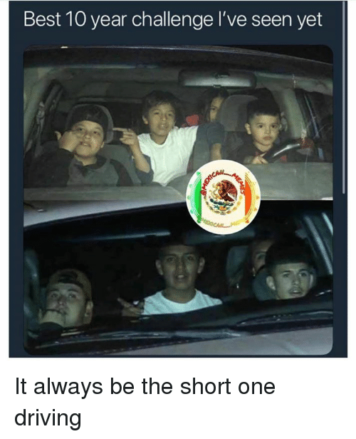 Driving, Memes, and Best: Best 10 year challenge I've seen yet  (9 It always be the short one driving