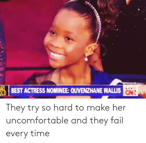 Nominee: BEST ACTRESS NOMINEE: QUVENZHANE WALLIS  CN:  They try so hard to make her uncomfortable and they fail every time