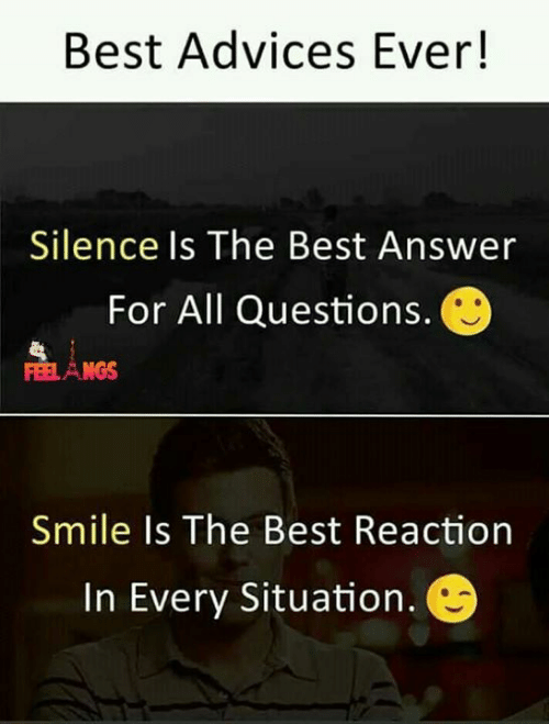 Silence Is: Best Advices Ever!  Silence Is The Best Answer  For All Questions.  NGS  Smile Is The Best Reaction  In Every Situation.