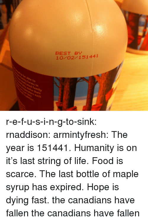 Hope Is: BEST B  10 0211441  to  dicated family  stoke thei  vaporators each  mily farms in r-e-f-u-s-i-n-g-to-sink:  rnaddison:  armintyfresh:  The year is 151441. Humanity is on it's last string of life. Food is scarce. The last bottle of maple syrup has expired. Hope is dying fast.  the canadians have fallen  the canadians have fallen