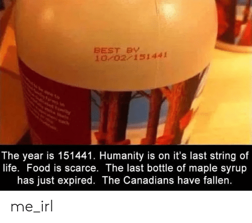 Canadians: BEST BY  10 02 151441  The year is 151441. Humanity is on it's last string of  life. Food is scarce. The last bottle of maple syrup  has just expired. The Canadians have fallen. me_irl
