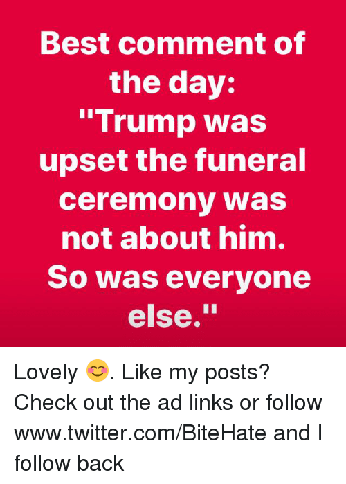"""Twitter, Best, and Trump: Best comment of  the day:  """"Trump was  upset the funeral  ceremony was  not about him.  So was everyone  else."""" Lovely 😊. Like my posts?  Check out the ad links or follow www.twitter.com/BiteHate and I follow back"""