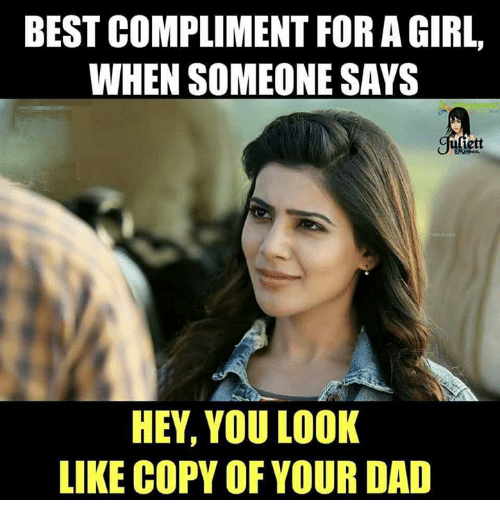 Best Compliment For A Girl When Someone Says Iett Hey You Look Like Copy Of Your Dad Dad Meme On Astrologymemes Com