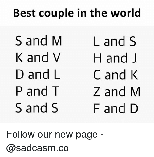 M K: Best couple in the world  S and M  K and V  D and L  P and T  S and S  Land S  H and J  C and K  Z and M  F and D Follow our new page - @sadcasm.co