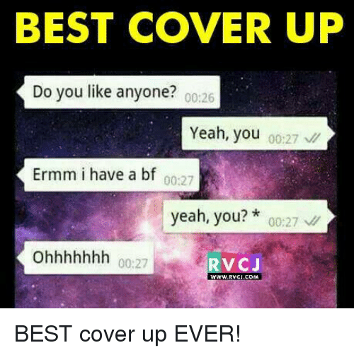 Ohhhhhhh: BEST COVER UP  Do you like anyone?  00:26  Yeah, you  00:27  Ermm i have a bf 00:27  yeah, you?  00:27  ohhhhhhh 00:27  RV CJ BEST cover up EVER!