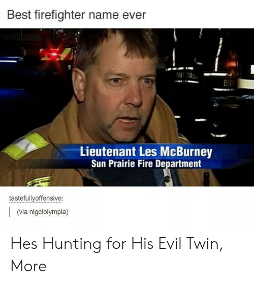 Evil Twin: Best firefighter name ever  el  Lieutenant Les McBurney  Sun Prairie Fire Department  tastefullyoffensive:  (via nigelolympia) Hes Hunting for His Evil Twin, More