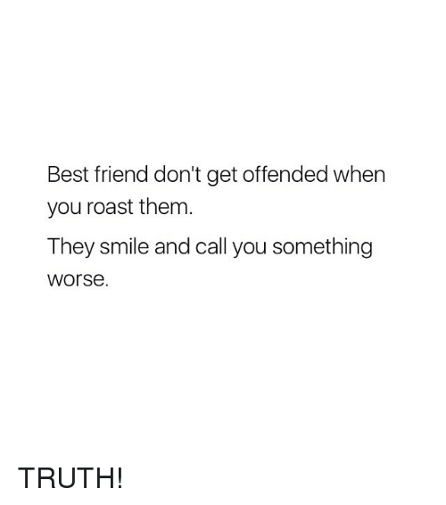 Best Friend, Roast, and Best: Best friend don't get offended when  you roast them  They smile and call you something  worse. TRUTH!
