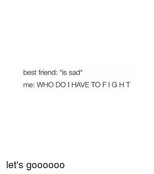 "Best Friend, Best, and Girl Memes: best friend:""is sad""  me: WHO DO I HAVE TOFIGHT let's goooooo"