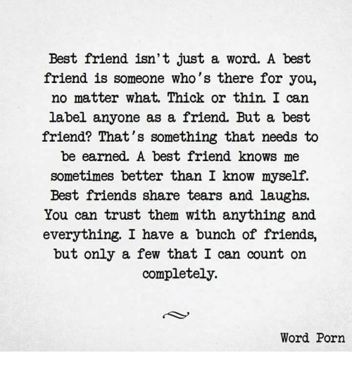 Best Friend, Friends, and Best: Best friend isn't just a word. A best  friend is someone who's there for you,  no matter what. Thick or thin. I can  label anyone as a friend. But a best  friend? That's something that needs to  be earned. A best friend knows me  sometimes better than I know myself.  Best friends share tears and laughs.  You can trust them with anything and  everything. I have a bunch of friends,  but only a few that I can count on  completely.  Word Porn