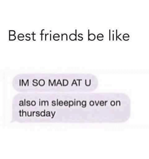 Alsoe: Best friends be like  IM SO MAD AT U  also im sleeping over on  thursday