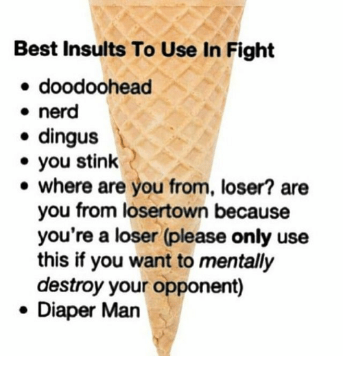 where are you from: Best Insults To Use In Fight  doodoohead  nerd  . dingus  . you stink  e where are you from, loser? are  you from losertown because  you're a loser (please only use  this if you want to mentally  destroy your opponent)  . Diaper Man