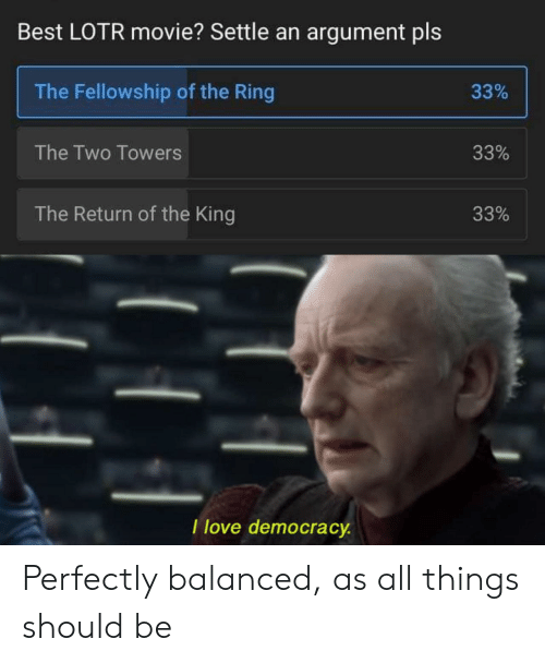 Love Democracy: Best LOTR movie? Settle an argument pls  The Fellowship of the Ring  33%  The Two Towers  33%  The Return of the King  33%  I love democracy Perfectly balanced, as all things should be